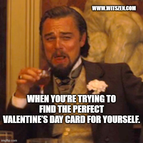 When You're Trying To Find The Perfect Valentine's Day Card For Yourself.